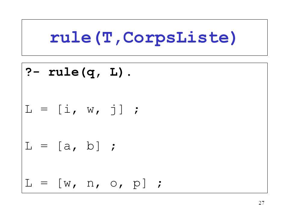 rule(T,CorpsListe) - rule(q, L). L = [i, w, j] ; L = [a, b] ;